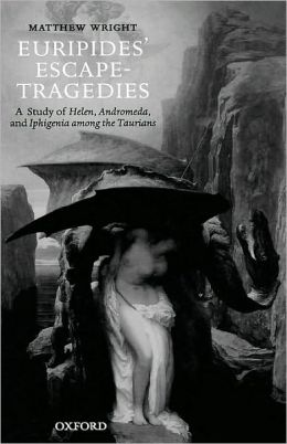 Euripides' Escape-Tragedies : A Study of Helen, Andromeda, and Iphigenia among the Taurians: A Study of Helen, Andromeda, and Iphigenia among the Taurians