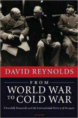 From World War to Cold War : Churchill, Roosevelt, and the International History of The 1940s: Churchill, Roosevelt, and the International History of The 1940s