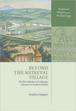Beyond the Medieval Village: The Diversification of Landscape Character in Southern Britain: The Diversification of Landscape Character in Southern Britain