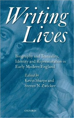 Writing Lives: Biography and Textuality, Identity and Representation in Early Modern England: Biography and Textuality, Identity and Representation in Early Modern England
