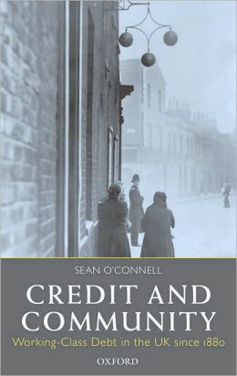 Credit and Community: Working-Class Debt in the UK since 1880: Working-Class Debt in the UK since 1880