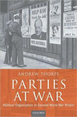 Parties at War: Political Organization in Second World War Britain: Political Organization in Second World War Britain