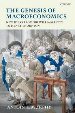 The Genesis of Macroeconomics: New Ideas from Sir William Petty to Henry Thornton: New Ideas from Sir William Petty to Henry Thornton