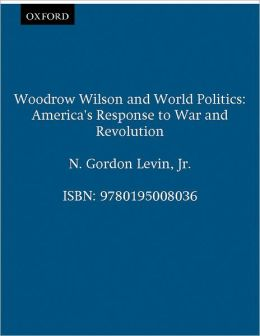 Woodrow Wilson and World Politics: America's Response to War and Revolution