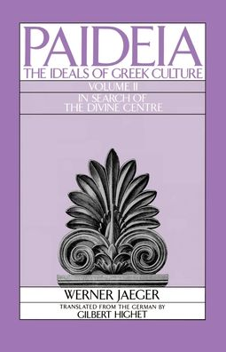 Paideia: The Ideals of Greek Culture - In Search of the Divine Centre