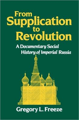 From Supplication to Revolution: A Documentary Social History of Imperial Russia