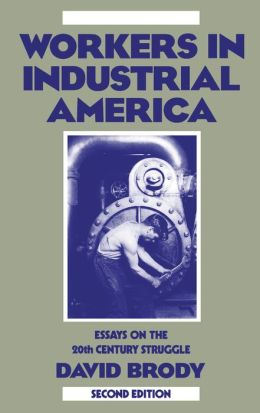 Workers in Industrial America: Essays on the Twentieth Century Struggle