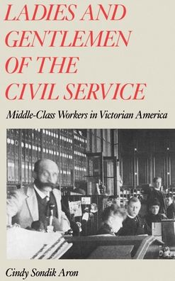 Ladies and Gentlemen of the Civil Service: Middle-Class Workers in Victorian America Cindy Sondik Aron