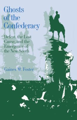 Ghosts of the Confederacy: Defeat, the Lost Cause, and the Emergence of the New South: 1865-1913