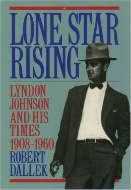 Lone Star Rising: Lyndon Johnson and His Times, 1908-1960 Volume 1