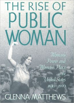 Rise of Public Woman: Woman's Power and Woman's Place in the United States, 1630-1970