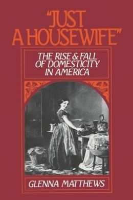 Just a Housewife: The Rise and Fall of Domesticity in America