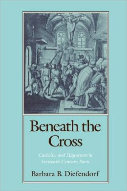 Beneath the Cross: Catholics and Huguenots in Sixteenth-Century Paris