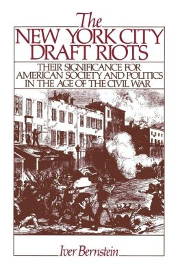 The New York City Draft Riots: Their Significance for American Society and Politics in the Age of the Civil War