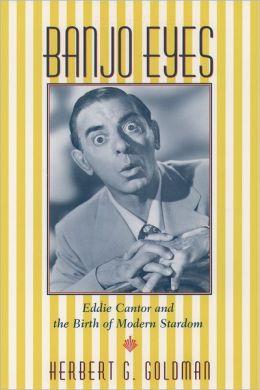 Banjo Eyes: Eddie Cantor and the Birth of Modern Stardom