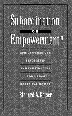 Subordination or Empowerment?: African-American Leadership and the Struggle for Urban Political Power