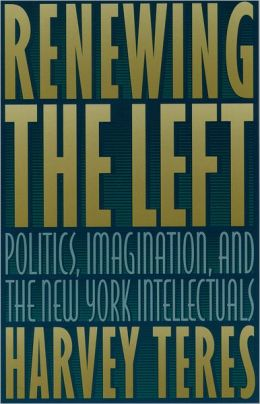 Renewing the Left: Politics, Imagination and the New York Intellectuals