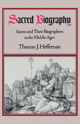 Sacred Biography: Saints and Their Biographers in the Middle Ages