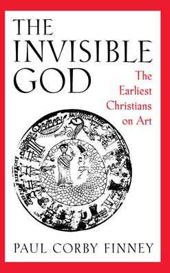 The Invisible God: The Earliest Christians on Art