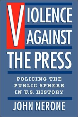 Violence Against the Press: Policing the Public Sphere in U.S. History