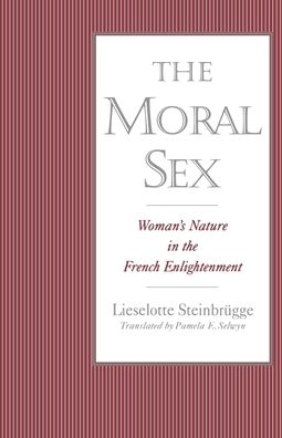 The Moral Sex: Woman's Nature in the French Enlightenment