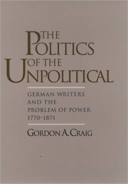 The Politics of the Unpolitical: German Writers and the Problem of Power, 1770-1871