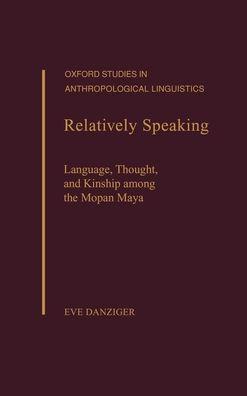 Relatively Speaking: Language, Thought, and Kinship among the Mopan Maya