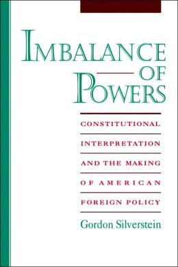 Imbalance of Powers: Constitutional Interpretation and the Making of American Foreign Policy