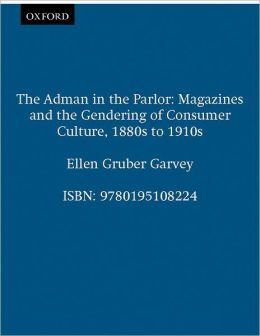 The Adman in the Parlor: Magazines and the Gendering of Consumer Culture 1880s to 1910s