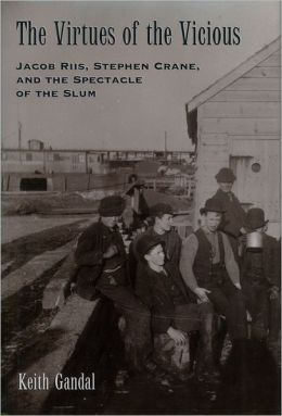 The Virtues of the Vicious: Jacob Riis, Stephen Crane and the Spectacle of the Slum