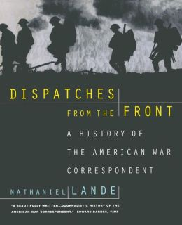 Dispatches from the Front: A History of the American War Correspondent, 1776-1991