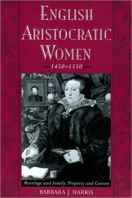 English Aristocratic Women, 1450-1550 : Marriage and Family, Property and Careers