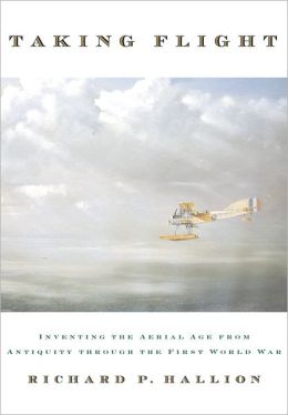 Taking Flight: Inventing the Aerial Age from Antiquity through the First World War