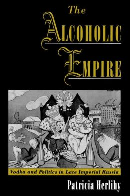 The Alcoholic Empire: Vodka and Politics in Late Imperial Russia
