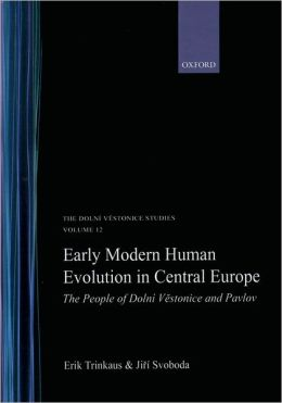 Early Modern Human Evolution in Central Europe: The People of Dolni'A V&estonice and Pavlov The Dolni'A V&estonice Studies Volume 12