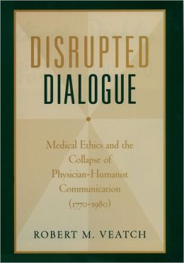 Disrupted Dialogue: Medical Ethics and the Collapse of Physician/Humanist Communication, 1770-1980