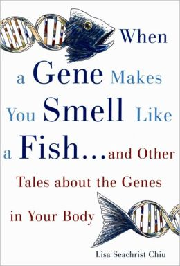 When a Gene Makes You Smell Like a Fish: And Other Amazing Tales about the Genes in Your Body