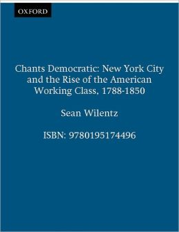 Chants Democratic: New York City and the Rise of the American Working Class, 1788-1850