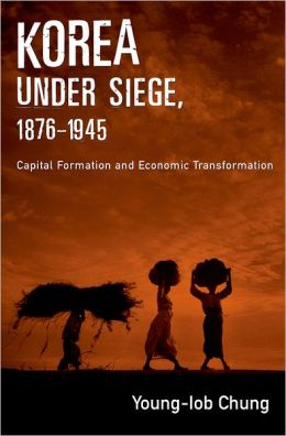 Korea under Siege, 1876-1945: Capital Formation and Economic Transformation