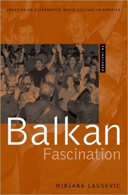 Balkan Fascination: Creating an Alternative Music Culture in America Includes CD/DVD