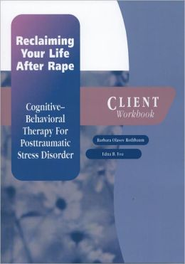 Reclaiming Your Life After Rape: Cognitive-Behavioral Therapy for Posttraumatic Stress Disorder Client Workbook
