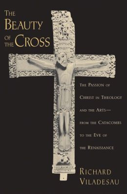 The Beauty of the Cross: The Passion of Christ in Theology and the Art - From the Catacombs to the Eve of the Renaissance