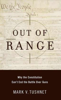 Out of Range: Why the Constitution Can't End the Battle over Guns