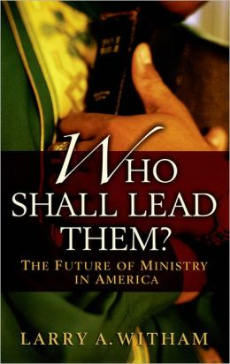 Who Shall Lead Them?: The Future of Ministry in America