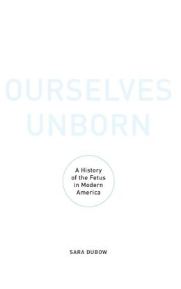 Ourselves Unborn: A History of the Fetus in Modern America