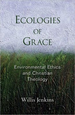 Ecologies of Grace: Enviromental Ethics and Christian Theology