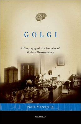 Golgi: A Biography of the Founder of Modern Neuroscience
