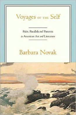 Voyages of the Self: Pairs, Parallels, and Patterns in American Art and Literature: Pairs, Parallels, and Patterns in American Art and Literature