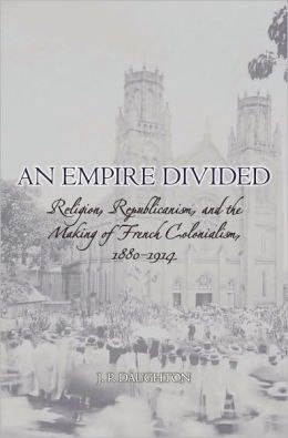 An Empire Divided : Religion, Republicanism, and the Making of French Colonialism, 1880-1914: Religion, Republicanism, and the Making of French Colonialism, 1880-1914