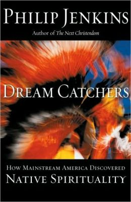 Dream Catchers : How Mainstream America Discovered Native Spirituality: How Mainstream America Discovered Native Spirituality